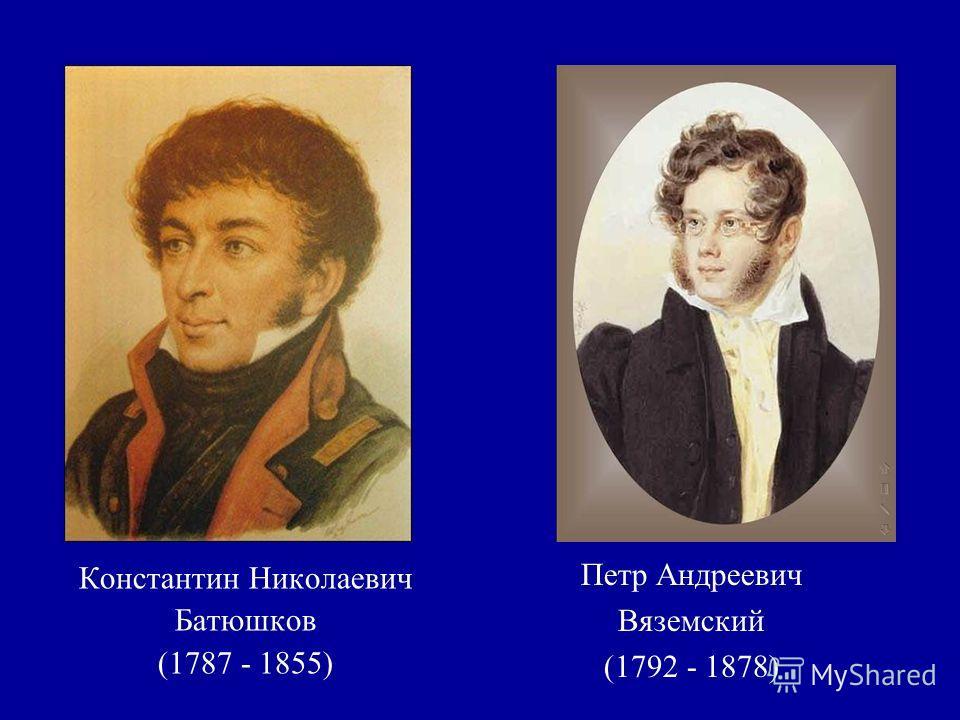 Константин Николаевич Батюшков (1787 - 1855) Петр Андреевич Вяземский (1792 - 1878)