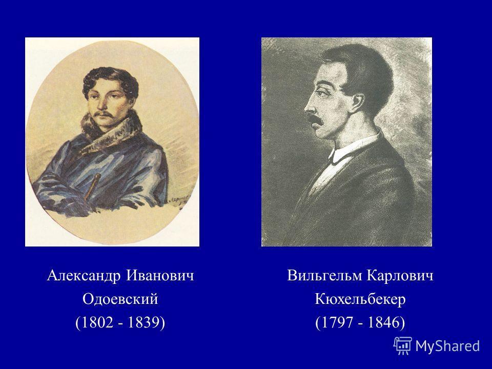 Александр Иванович Одоевский (1802 - 1839) Вильгельм Карлович Кюхельбекер (1797 - 1846)