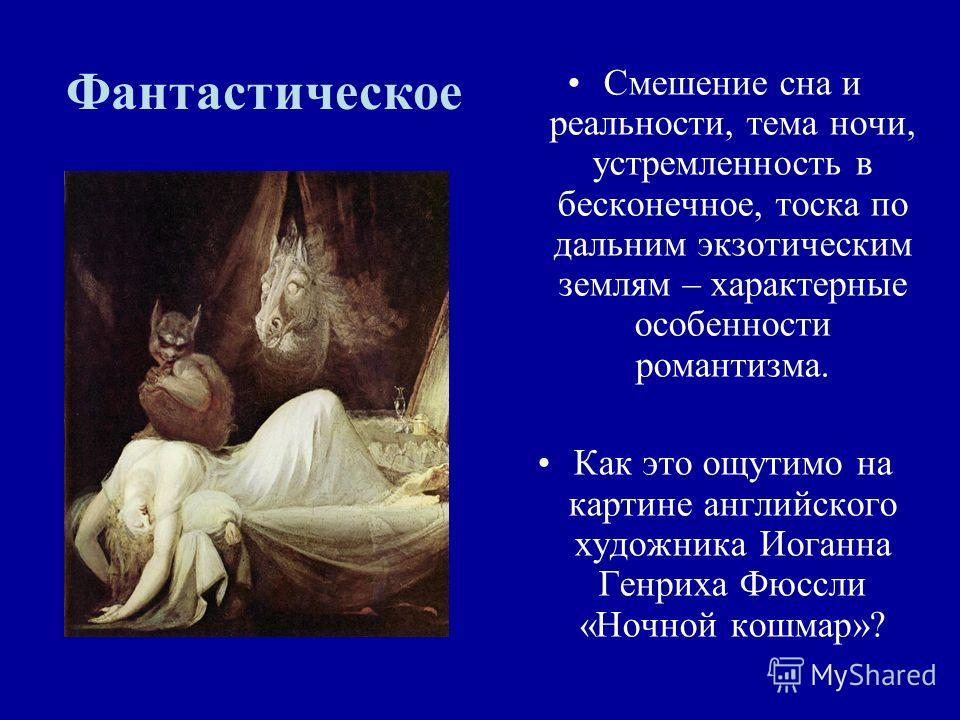 Фантастическое Смешение сна и реальности, тема ночи, устремленность в бесконечное, тоска по дальним экзотическим землям – характерные особенности романтизма. Как это ощутимо на картине английского художника Иоганна Генриха Фюссли «Ночной кошмар»?