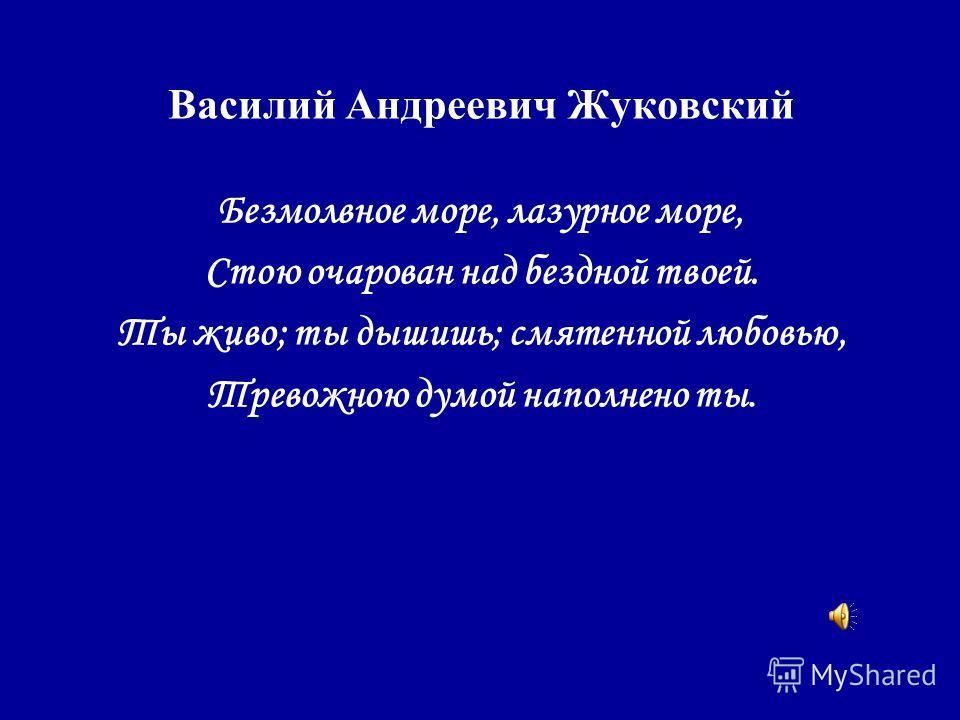 Василий Андреевич Жуковский Безмолвное море, лазурное море, Стою очарован над бездной твоей. Ты живо; ты дышишь; смятенной любовью, Тревожною думой наполнено ты.