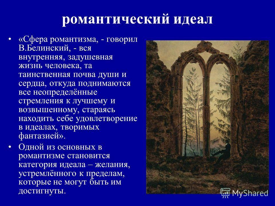 романтический идеал «Сфера романтизма, - говорил В.Белинский, - вся внутренняя, задушевная жизнь человека, та таинственная почва души и сердца, откуда поднимаются все неопределённые стремления к лучшему и возвышенному, стараясь находить себе удовлетв