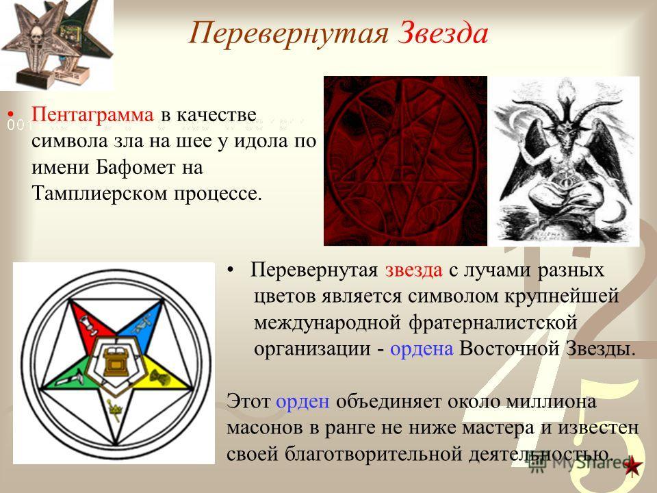 Перевернутая Звезда Пентаграмма в качестве символа зла на шее у идола по имени Бафомет на Тамплиерском процессе. Перевернутая звезда с лучами разных цветов является символом крупнейшей международной фратерналистской организации - ордена Восточной Зве