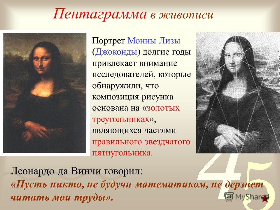 Пентаграмма в живописи Портрет Монны Лизы (Джоконды) долгие годы привлекает внимание исследователей, которые обнаружили, что композиция рисунка основана на «золотых треугольниках», являющихся частями правильного звездчатого пятиугольника. Леонардо да