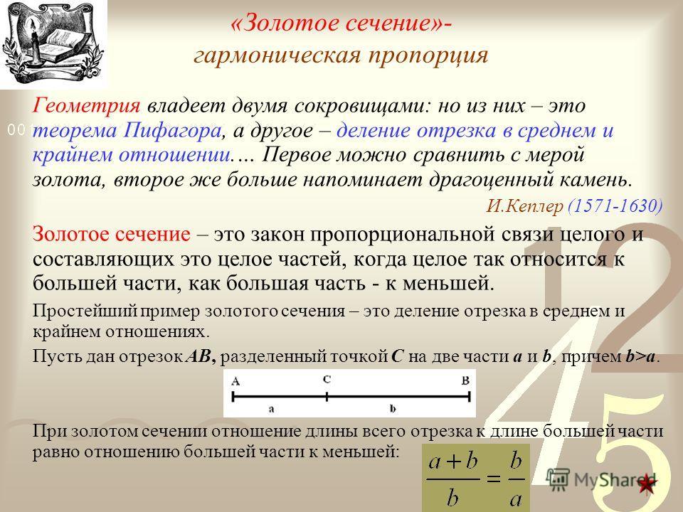 «Золотое сечение»- гармоническая пропорция Геометрия владеет двумя сокровищами: но из них – это теорема Пифагора, а другое – деление отрезка в среднем и крайнем отношении.… Первое можно сравнить с мерой золота, второе же больше напоминает драгоценный
