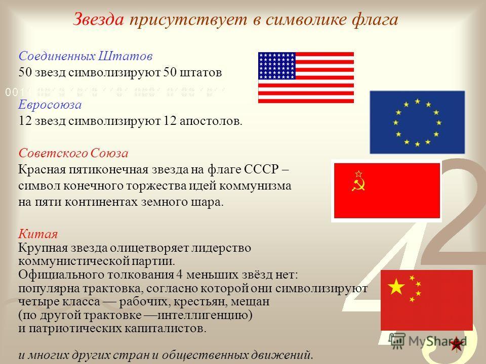 Соединенных Штатов 50 звезд символизируют 50 штатов Евросоюза 12 звезд символизируют 12 апостолов. Советского Союза Красная пятиконечная звезда на флаге СССР – символ конечного торжества идей коммунизма на пяти континентах земного шара. Китая Крупная