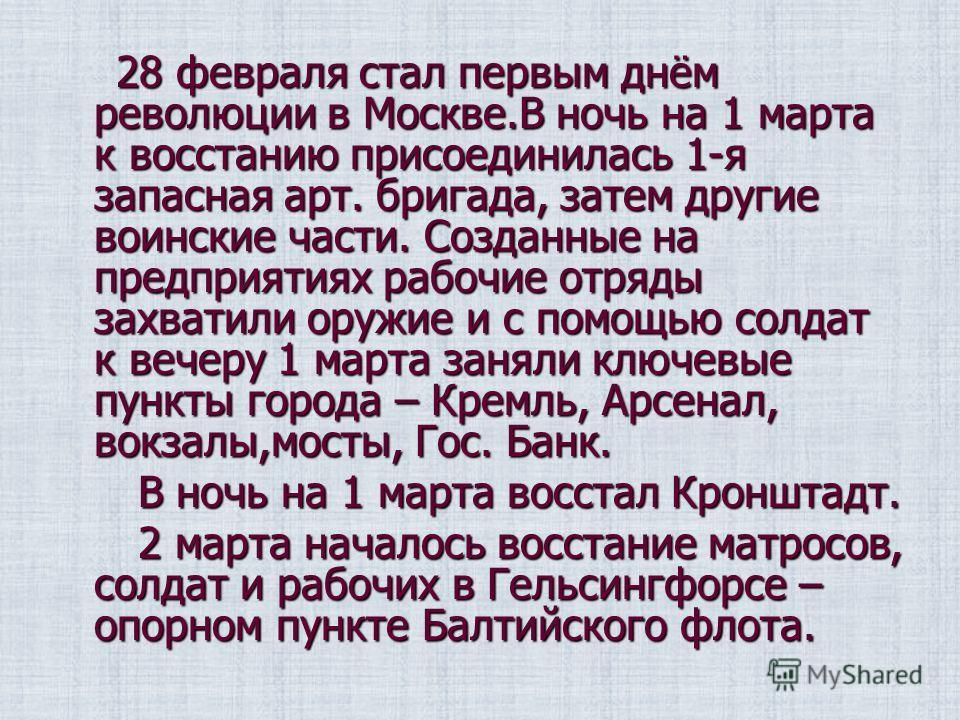 28 февраля стал первым днём революции в Москве.В ночь на 1 марта к восстанию присоединилась 1-я запасная арт. бригада, затем другие воинские части. Созданные на предприятиях рабочие отряды захватили оружие и с помощью солдат к вечеру 1 марта заняли к