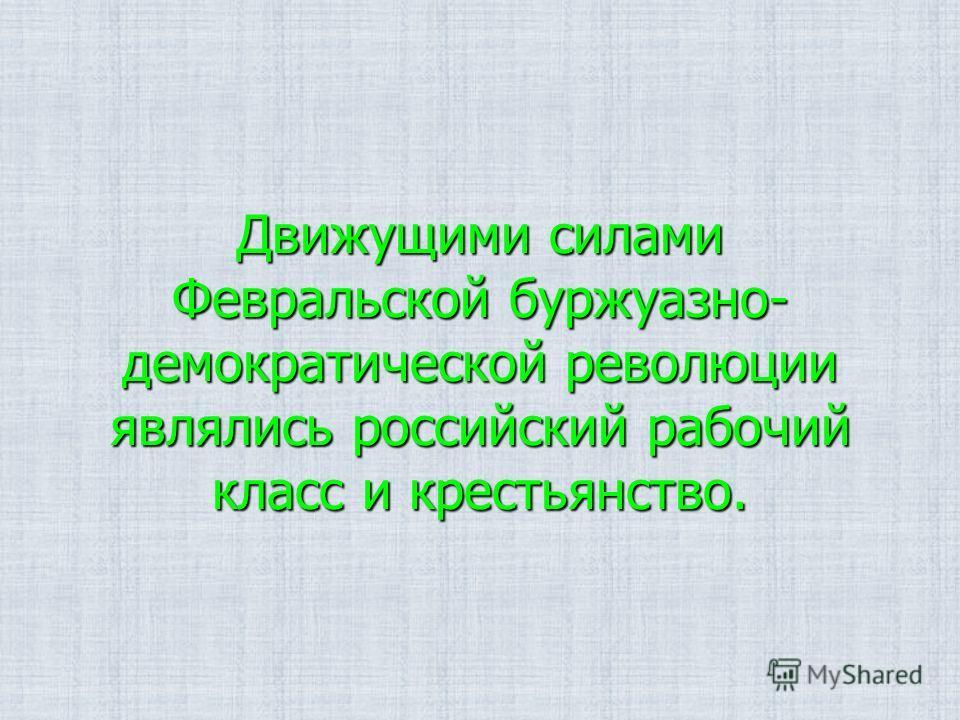 Движущими силами Февральской буржуазно- демократической революции являлись российский рабочий класс и крестьянство.