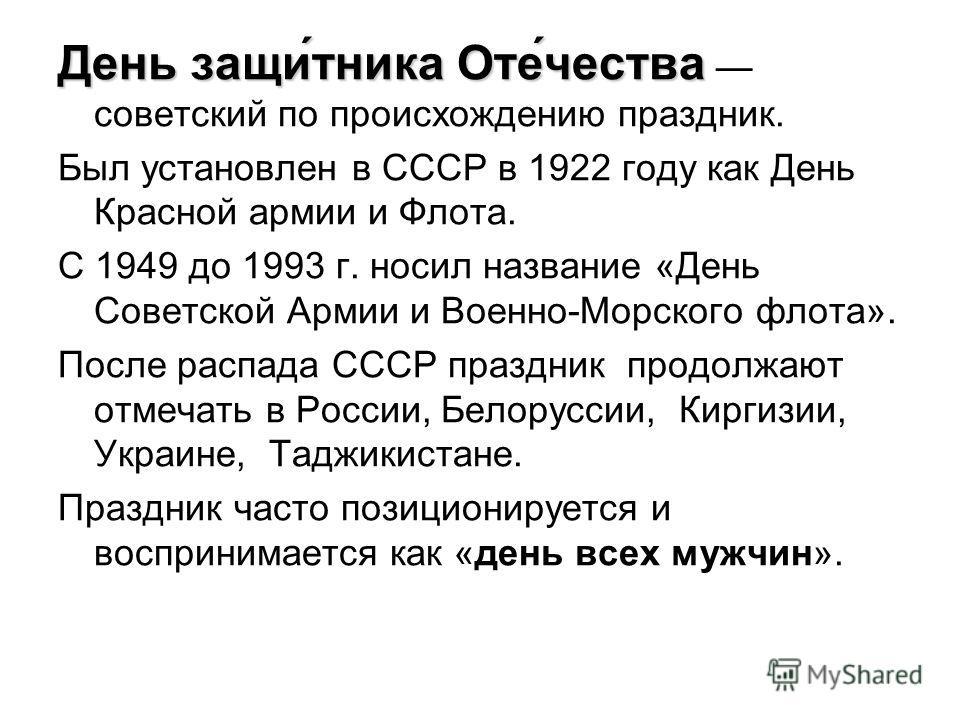 День защи́тника Оте́чества День защи́тника Оте́чества советский по происхождению праздник. Был установлен в СССР в 1922 году как День Красной армии и Флота. С 1949 до 1993 г. носил название «День Советской Армии и Военно-Морского флота». После распад