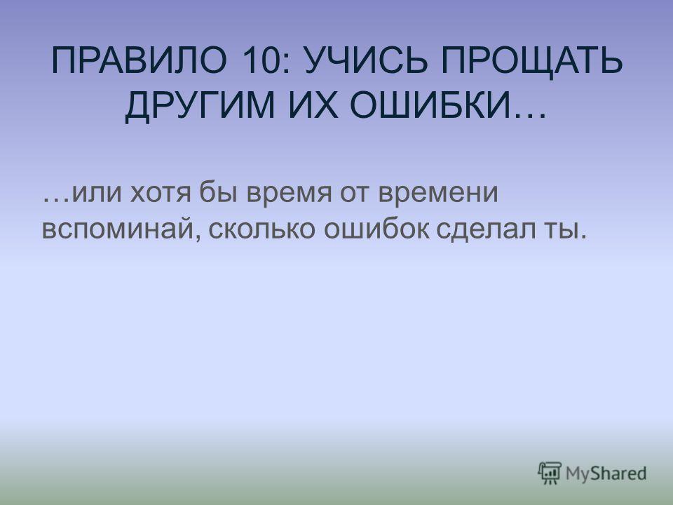 ПРАВИЛО 10: УЧИСЬ ПРОЩАТЬ ДРУГИМ ИХ ОШИБКИ… …или хотя бы время от времени вспоминай, сколько ошибок сделал ты.
