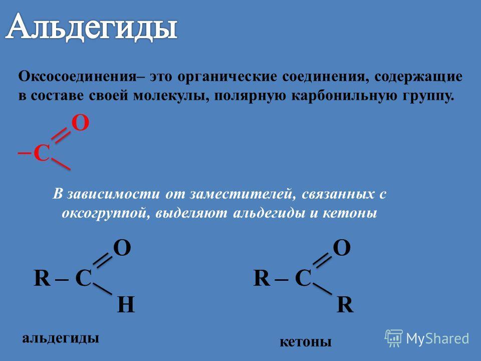 Оксосоединения– это органические соединения, содержащие в составе своей молекулы, полярную карбонильную группу. альдегиды С О С О Н R В зависимости от заместителей, связанных с оксогруппой, выделяют альдегиды и кетоны С О R R кетоны