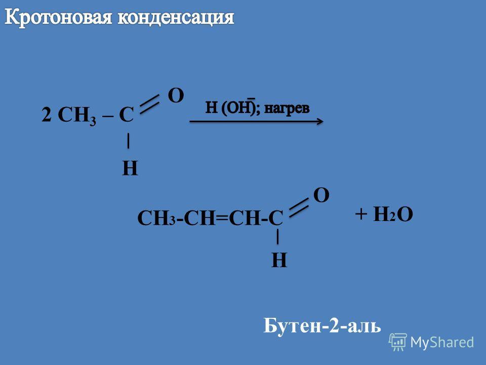 2 СН 3 – С O H CH 3 -CH=CH-C O H + H 2 O Бутен-2-аль