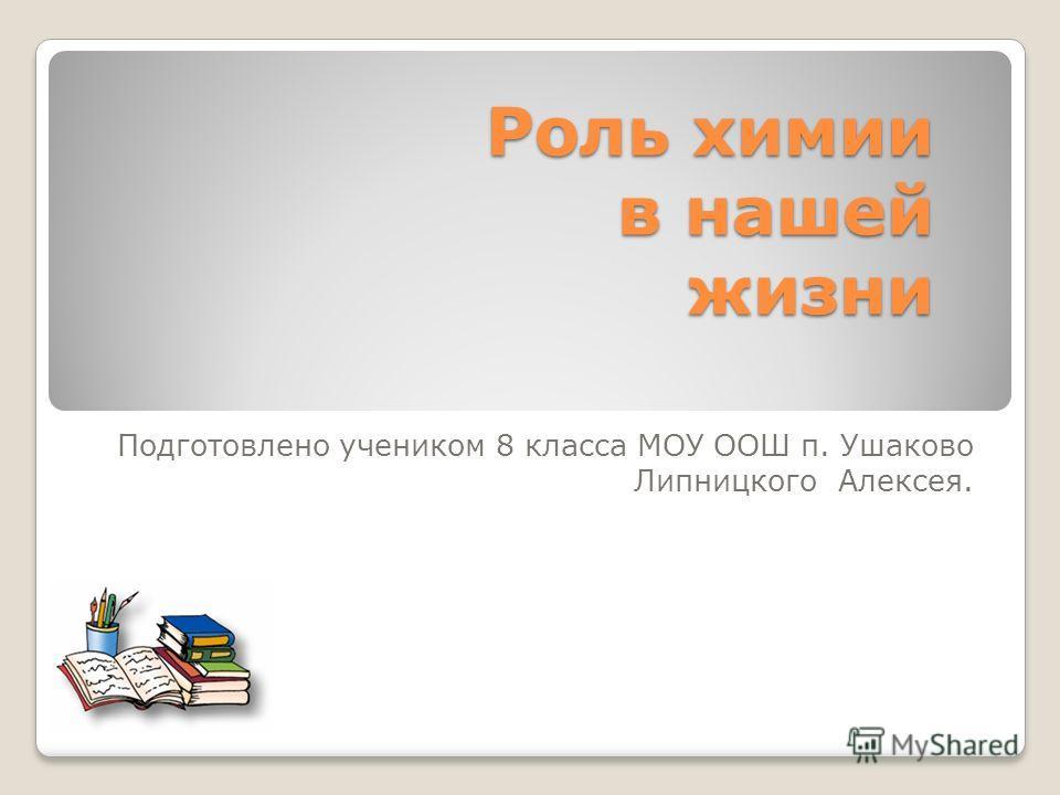 Роль химии в нашей жизни Подготовлено учеником 8 класса МОУ ООШ п. Ушаково Липницкого Алексея.