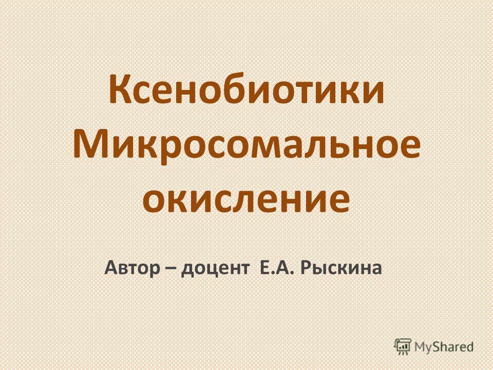 Ксенобиотики Микросомальное окисление Автор – доцент Е.А. Рыскина