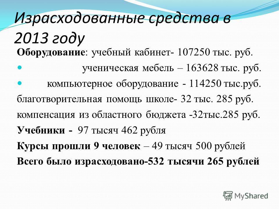 Израсходованные средства в 2013 году Оборудование: учебный кабинет- 107250 тыс. руб. ученическая мебель – 163628 тыс. руб. компьютерное оборудование - 114250 тыс.руб. благотворительная помощь школе- 32 тыс. 285 руб. компенсация из областного бюджета