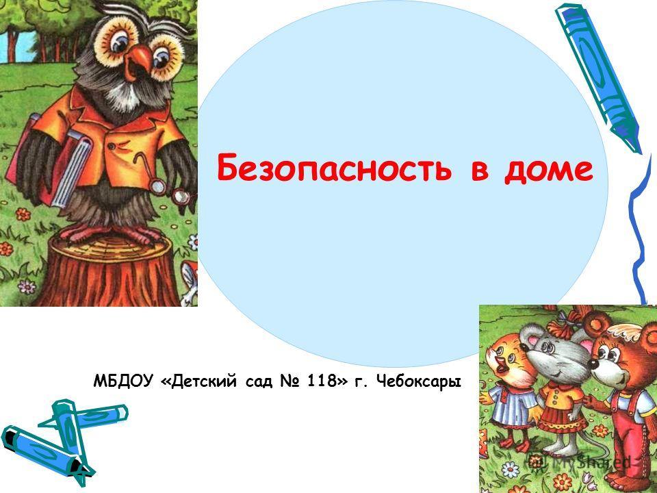 Безопасность в доме МБДОУ «Детский сад 118» г. Чебоксары