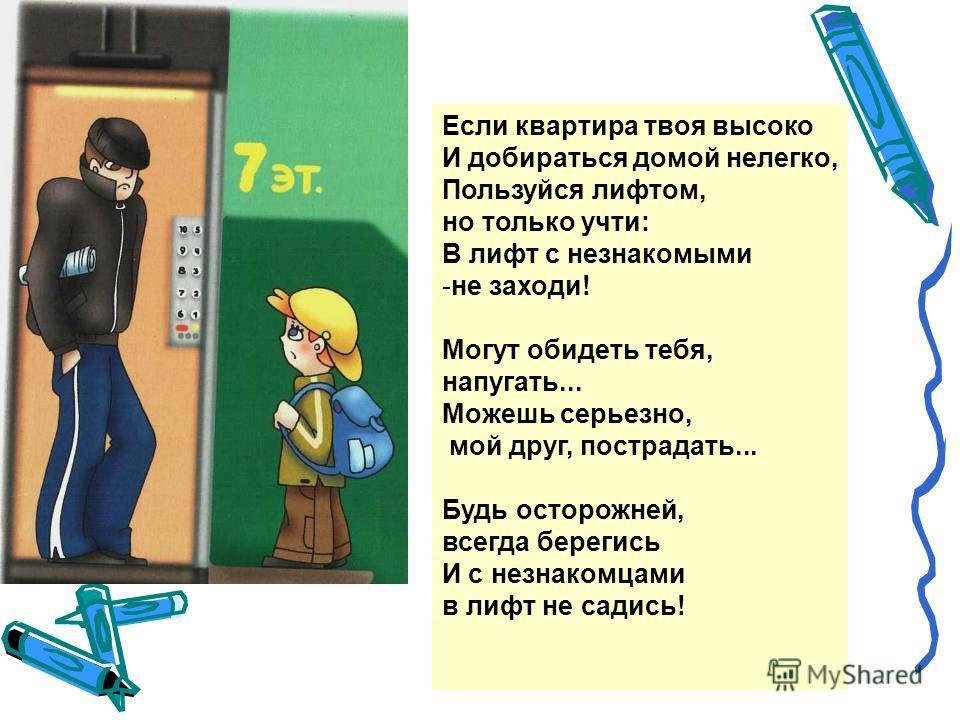 Если квартира твоя высоко И добираться домой нелегко, Пользуйся лифтом, но только учти: В лифт с незнакомыми -не заходи! Могут обидеть тебя, напугать... Можешь серьезно, мой друг, пострадать... Будь осторожней, всегда берегись И с незнакомцами в лифт