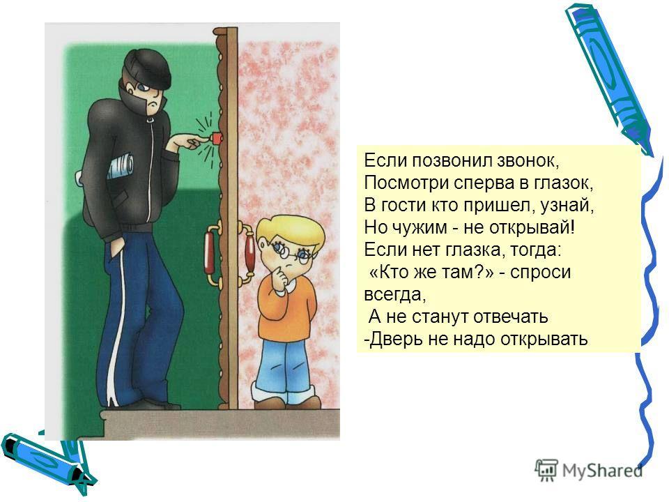 Если позвонил звонок, Посмотри сперва в глазок, В гости кто пришел, узнай, Но чужим - не открывай! Если нет глазка, тогда: «Кто же там?» - спроси всегда, А не станут отвечать -Дверь не надо открывать
