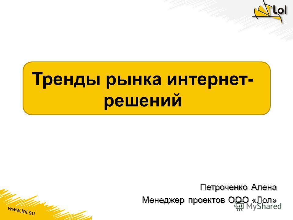 www.lol.su Тренды рынка интернет- решений Петроченко Алена Менеджер проектов ООО «Лол»