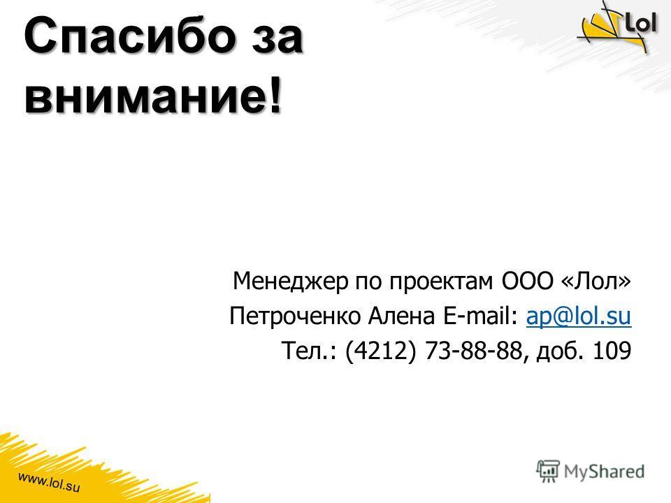 www.lol.su Спасибо за внимание! Менеджер по проектам ООО «Лол» Петроченко Алена E-mail: ap@lol.suap@lol.su Тел.: (4212) 73-88-88, доб. 109
