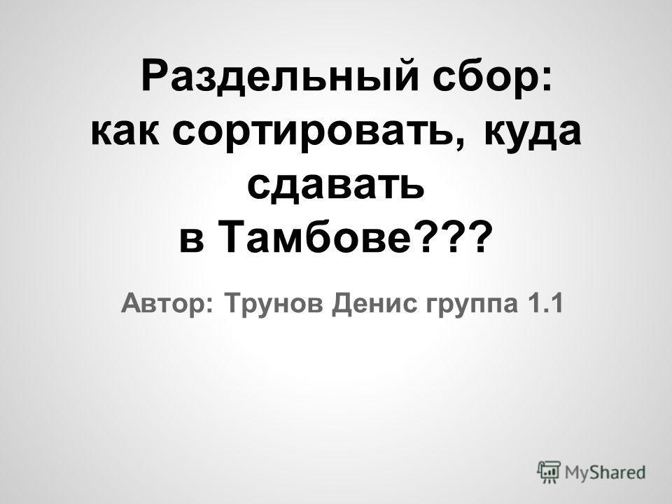Автор: Трунов Денис группа 1.1 Раздельный сбор: как сортировать, куда сдавать в Тамбове???