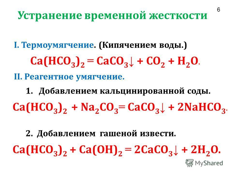 Устранение временной жесткости I. Термоумягчение. (Кипячением воды.) Ca(HCO 3 ) 2 = CaCO 3 + CO 2 + H 2 O. II. Реагентное умягчение. 1. Добавлением кальцинированной соды. Ca(HCO 3 ) 2 + Na 2 CO 3 = CaCO 3 + 2NaHCO 3. 2. Добавлением гашеной извести. C