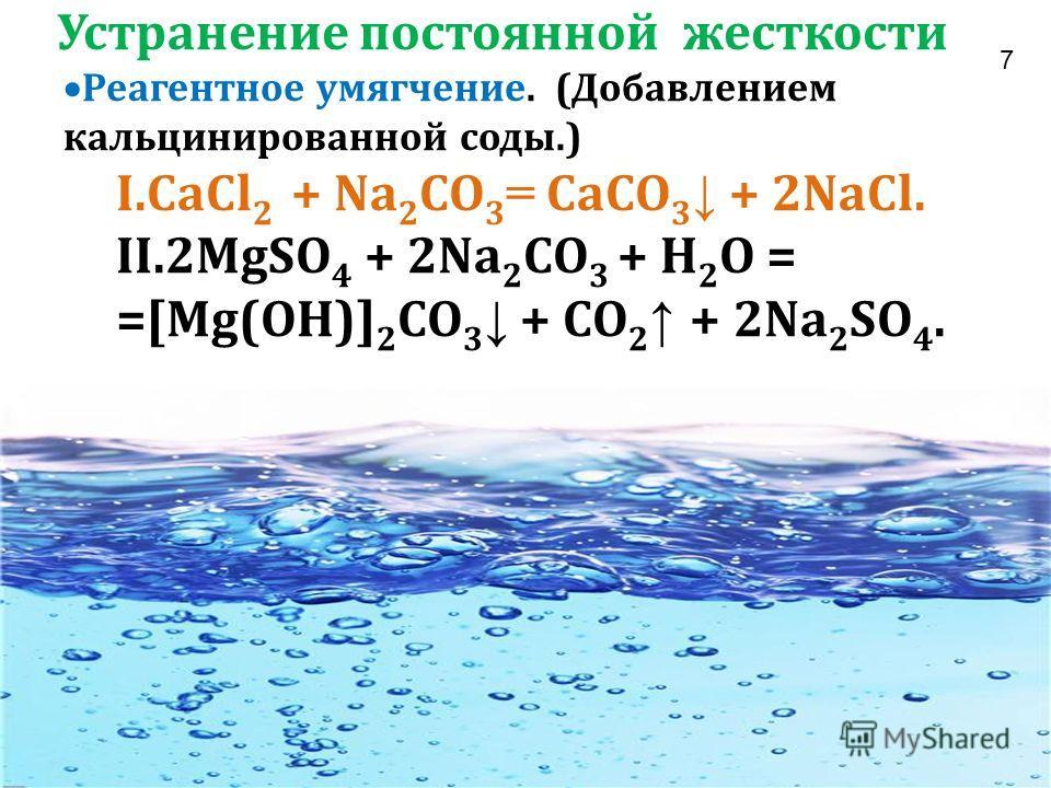 Устранение постоянной жесткости Реагентное умягчение. (Добавлением кальцинированной соды.) I.CaCl 2 + Na 2 CO 3 = CaCO 3 + 2NaCl. II.2MgSO 4 + 2Na 2 CO 3 + H 2 O = =[Mg(OH)] 2 CO 3 + CO 2 + 2Na 2 SO 4. 7