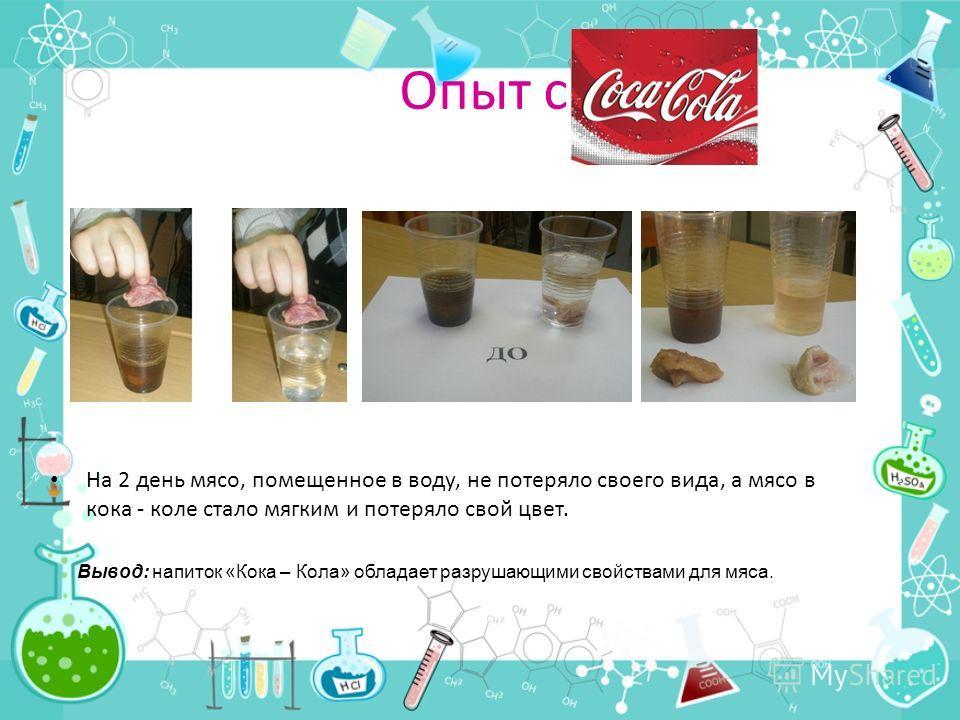 Опыт с На 2 день мясо, помещенное в воду, не потеряло своего вида, а мясо в кока - коле стало мягким и потеряло свой цвет. Вывод: напиток «Кока – Кола» обладает разрушающими свойствами для мяса.