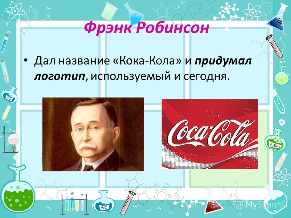 Фрэнк Робинсон Дал название «Кока-Кола» и придумал логотип, используемый и сегодня.