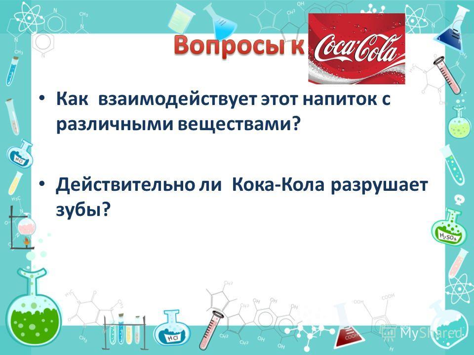 Как взаимодействует этот напиток с различными веществами? Действительно ли Кока-Кола разрушает зубы?