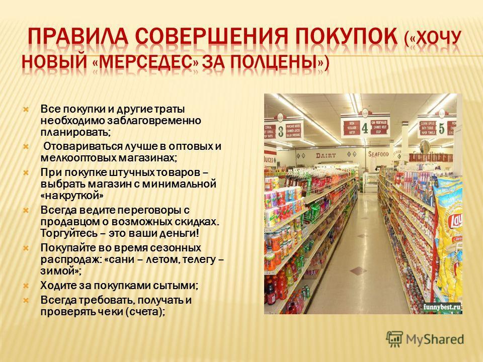 Все покупки и другие траты необходимо заблаговременно планировать; Отовариваться лучше в оптовых и мелкооптовых магазинах; При покупке штучных товаров – выбрать магазин с минимальной «накруткой» Всегда ведите переговоры с продавцом о возможных скидка