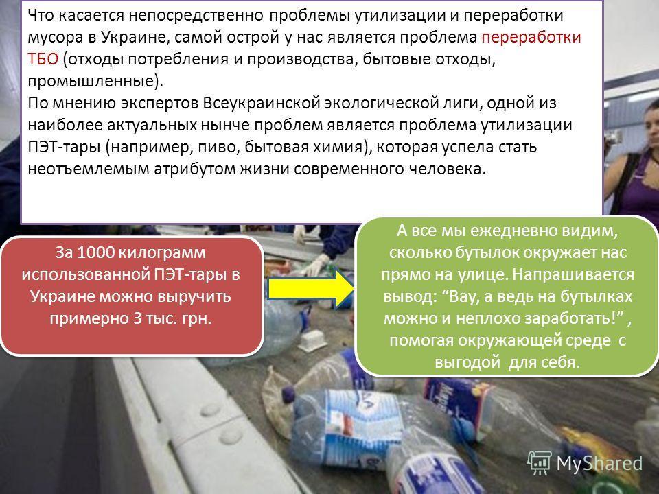 Что касается непосредственно проблемы утилизации и переработки мусора в Украине, самой острой у нас является проблема переработки ТБО (отходы потребления и производства, бытовые отходы, промышленные). По мнению экспертов Всеукраинской экологической л