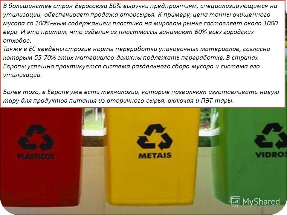 В большинстве стран Евросоюза 50% выручки предприятиям, специализирующимся на утилизации, обеспечивает продажа вторсырья. К примеру, цена тонны очищенного мусора со 100%-ным содержанием пластика на мировом рынке составляет около 1000 евро. И это прит