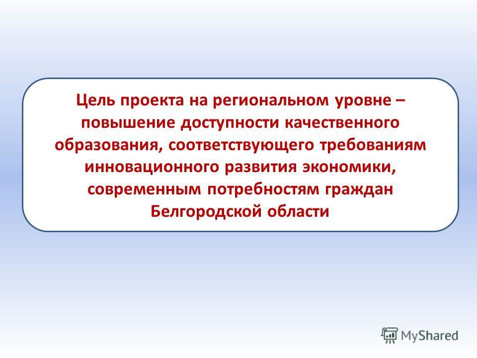 Цель проекта на региональном уровне – повышение доступности качественного образования, соответствующего требованиям инновационного развития экономики, современным потребностям граждан Белгородской области