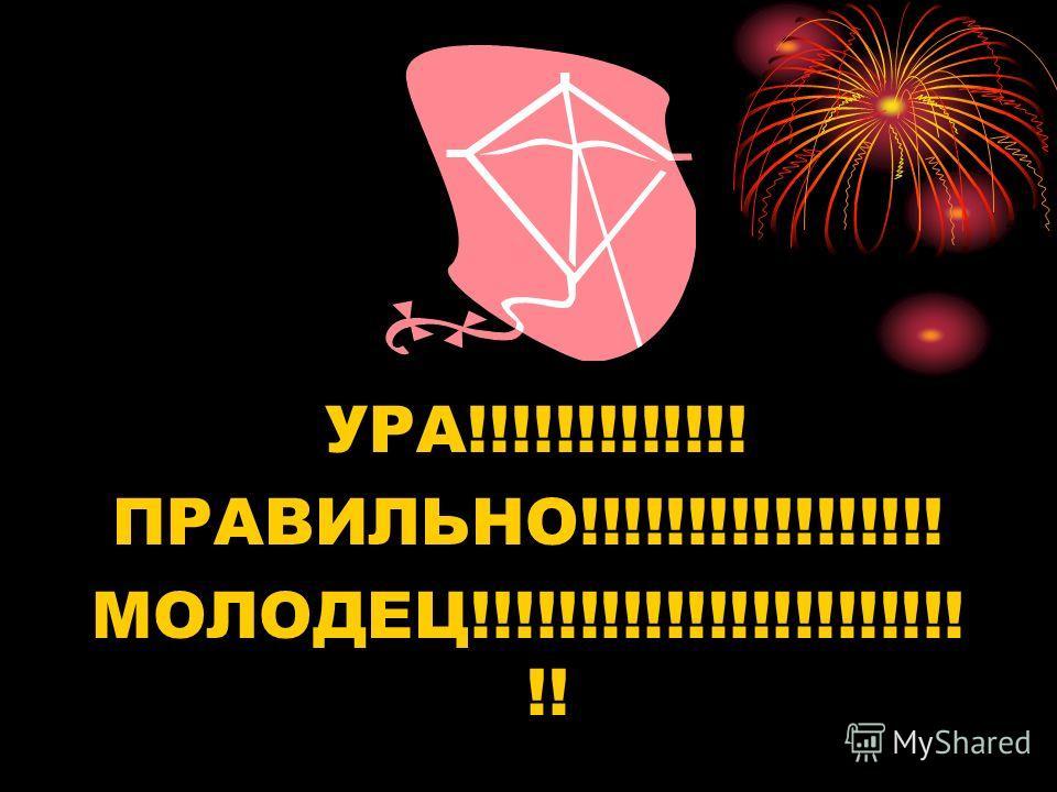 УРА!!!!!!!!!!!!! ПРАВИЛЬНО!!!!!!!!!!!!!!!!! МОЛОДЕЦ!!!!!!!!!!!!!!!!!!!!!!! !!