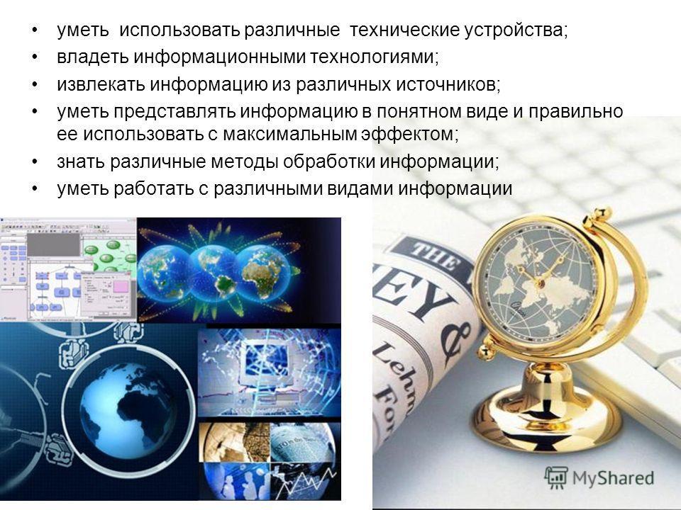 уметь использовать различные технические устройства; владеть информационными технологиями; извлекать информацию из различных источников; уметь представлять информацию в понятном виде и правильно ее использовать с максимальным эффектом; знать различны