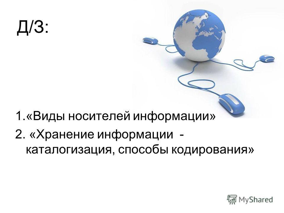 Д/З: 1.«Виды носителей информации» 2. «Хранение информации - каталогизация, способы кодирования»