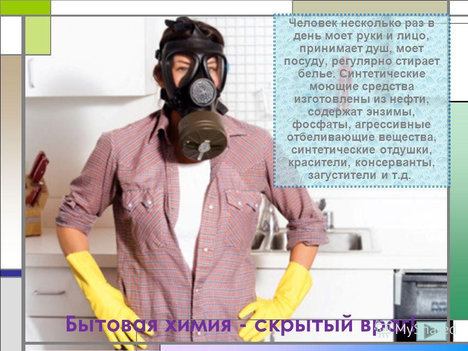 Человек несколько раз в день моет руки и лицо, принимает душ, моет посуду, регулярно стирает белье. Синтетические моющие средства изготовлены из нефти, содержат энзимы, фосфаты, агрессивные отбеливающие вещества, синтетические отдушки, красители, кон