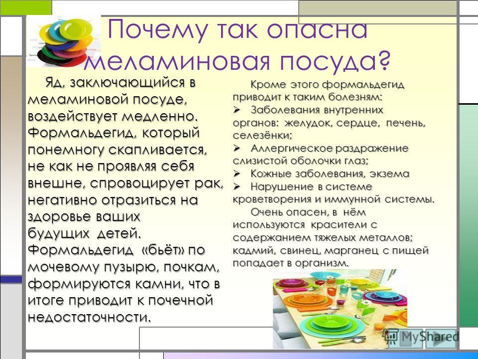 Почему так опасна меламиновая посуда? Яд, заключающийся в меламиновой посуде, воздействует медленно. Формальдегид, который понемногу скапливается, не как не проявляя себя внешне, спровоцирует рак, негативно отразиться на здоровье ваших будущих детей.