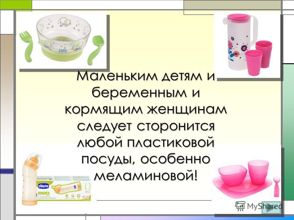 Маленьким детям и беременным и кормящим женщинам следует сторонится любой пластиковой посуды, особенно меламиновой!