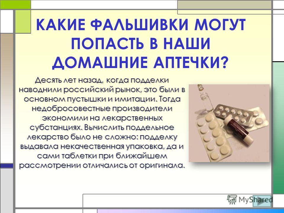 КАКИЕ ФАЛЬШИВКИ МОГУТ ПОПАСТЬ В НАШИ ДОМАШНИЕ АПТЕЧКИ? Десять лет назад, когда подделки наводнили российский рынок, это были в основном пустышки и имитации. Тогда недобросовестные производители экономили на лекарственных субстанциях. Вычислить поддел