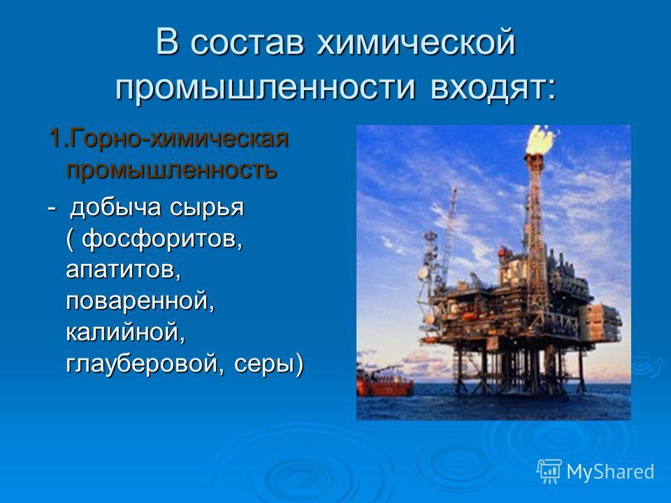 В состав химической промышленности входят: 1.Горно-химическая промышленность 1.Горно-химическая промышленность - добыча сырья ( фосфоритов, апатитов, поваренной, калийной, глауберовой, серы) - добыча сырья ( фосфоритов, апатитов, поваренной, калийной