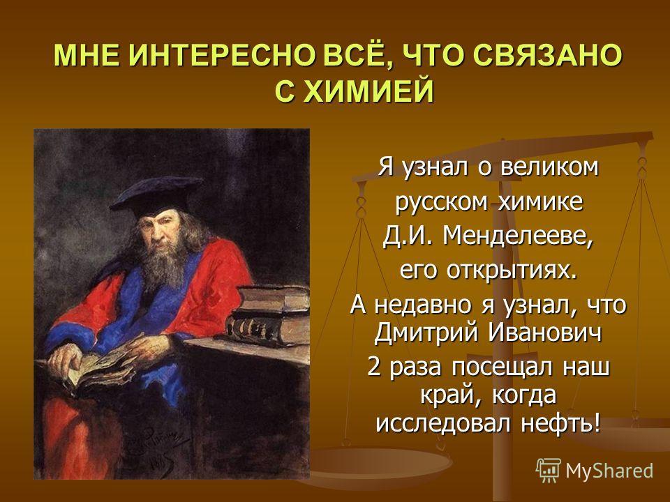 Я узнал о великом русском химике Д.И. Менделееве, его открытиях. А недавно я узнал, что Дмитрий Иванович 2 раза посещал наш край, когда исследовал нефть! МНЕ ИНТЕРЕСНО ВСЁ, ЧТО СВЯЗАНО С ХИМИЕЙ