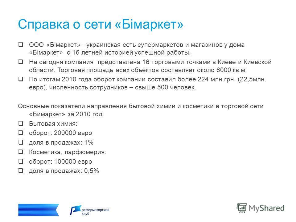 Справка о сети «Бімаркет» ООО «Бімаркет» - украинская сеть супермаркетов и магазинов у дома «Бімаркет» с 16 летней историей успешной работы. На сегодня компания представлена 16 торговыми точками в Киеве и Киевской области. Торговая площадь всех объек