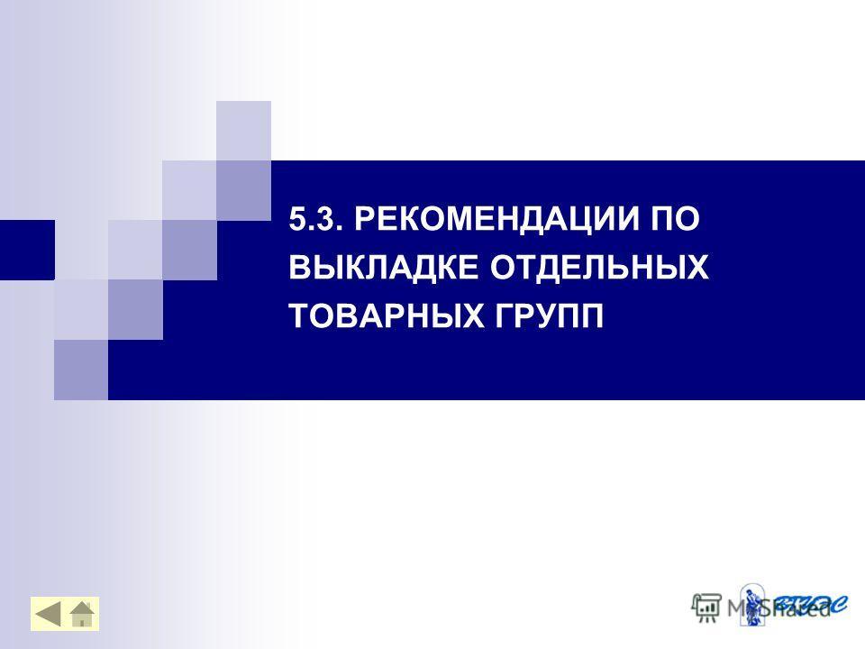 5.3. РЕКОМЕНДАЦИИ ПО ВЫКЛАДКЕ ОТДЕЛЬНЫХ ТОВАРНЫХ ГРУПП
