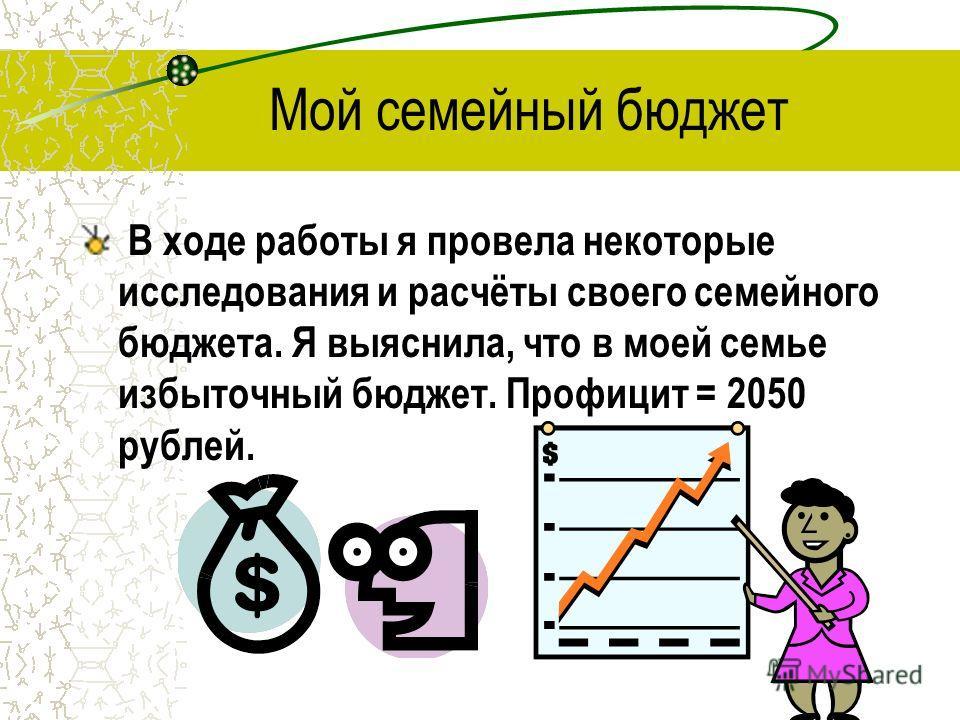Мой семейный бюджет В ходе работы я провела некоторые исследования и расчёты своего семейного бюджета. Я выяснила, что в моей семье избыточный бюджет. Профицит = 2050 рублей.