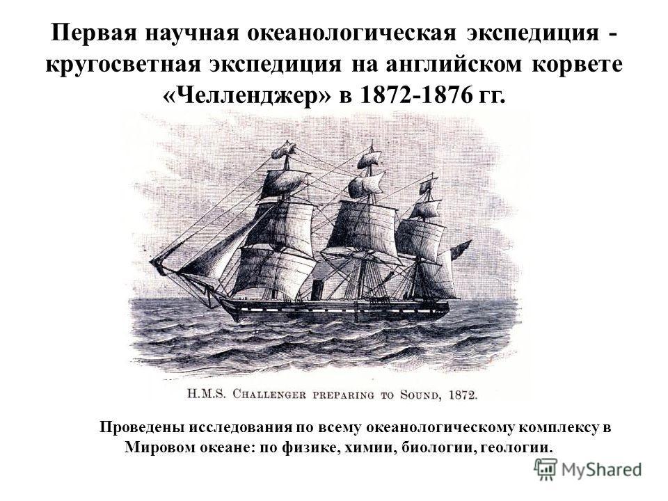 Первая научная океанологическая экспедиция - кругосветная экспедиция на английском корвете «Челленджер» в 1872-1876 гг. Проведены исследования по всему океанологическому комплексу в Мировом океане: по физике, химии, биологии, геологии.