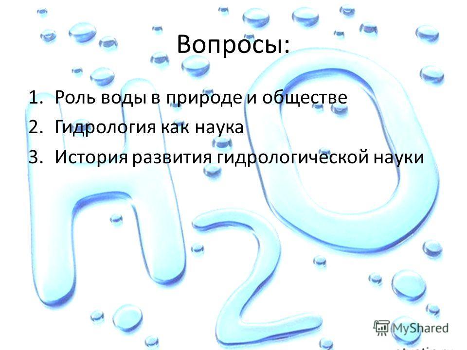 Вопросы: 1. Роль воды в природе и обществе 2. Гидрология как наука 3. История развития гидрологической науки