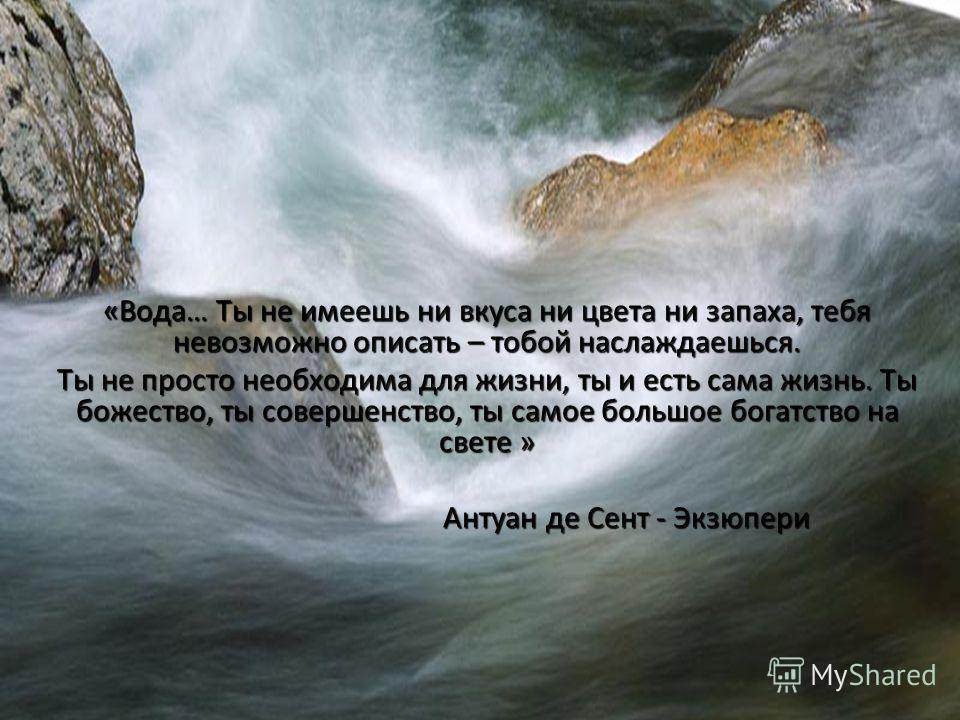 «Вода… Ты не имеешь ни вкуса ни цвета ни запаха, тебя невозможно описать – тобой наслаждаешься. Ты не просто необходима для жизни, ты и есть сама жизнь. Ты божество, ты совершенство, ты самое большое богатство на свете » Антуан де Сент - Экзюпери Ант