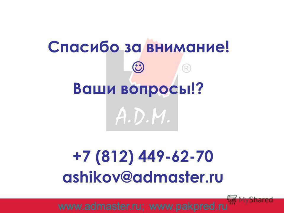 Спасибо за внимание! Ваши вопросы!? www.admaster.ru; www.pakpred.ru +7 (812) 449-62-70 ashikov@admaster.ru