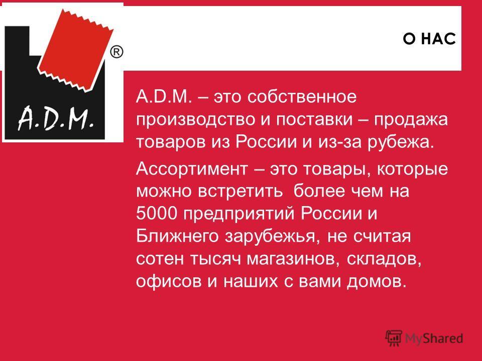 A.D.M. – это собственное производство и поставки – продажа товаров из России и из-за рубежа. Ассортимент – это товары, которые можно встретить более чем на 5000 предприятий России и Ближнего зарубежья, не считая сотен тысяч магазинов, складов, офисов